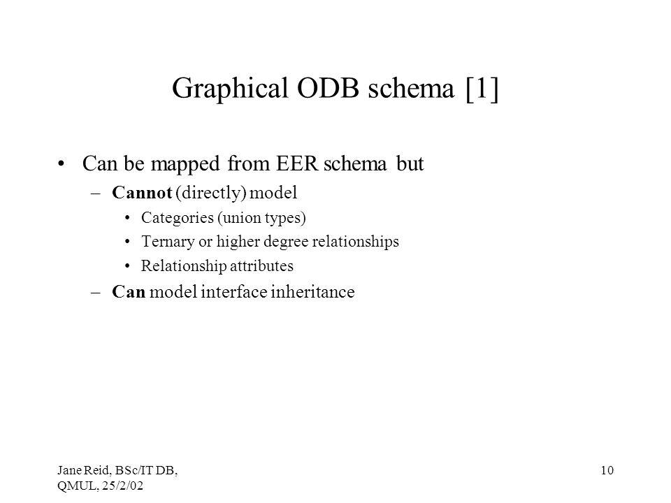 Jane Reid, BSc/IT DB, QMUL, 25/2/02 10 Graphical ODB schema [1] Can be mapped from EER schema but –Cannot (directly) model Categories (union types) Ternary or higher degree relationships Relationship attributes –Can model interface inheritance