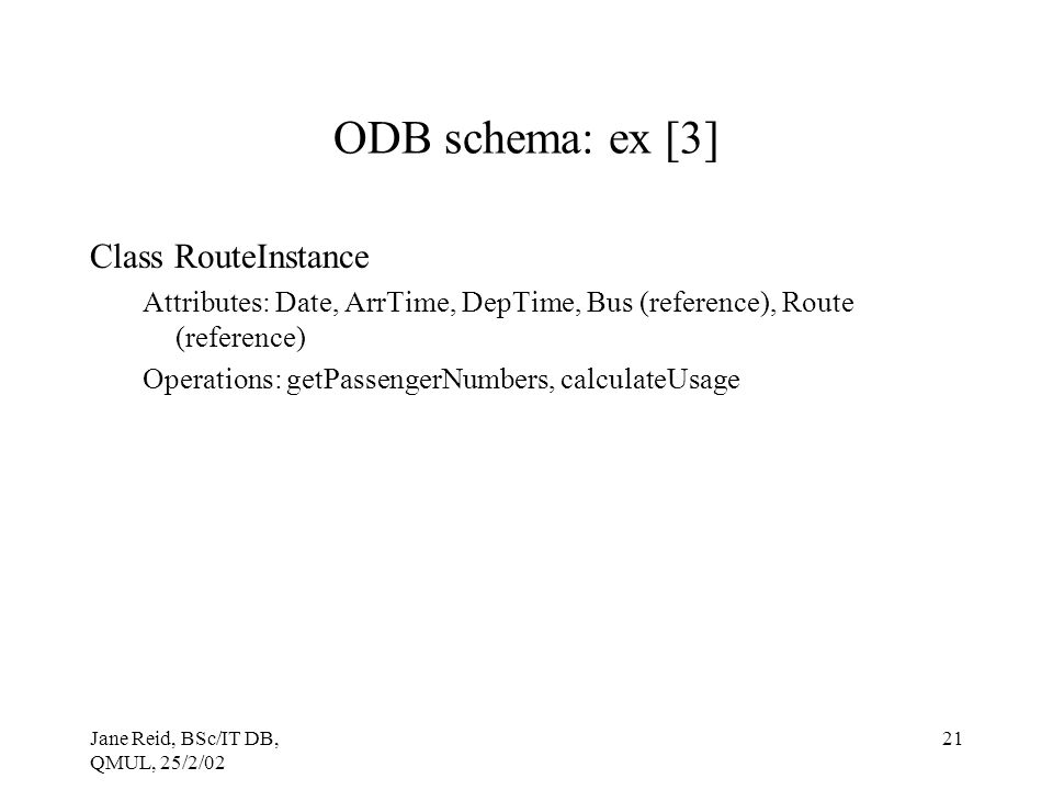 Jane Reid, BSc/IT DB, QMUL, 25/2/02 21 ODB schema: ex [3] Class RouteInstance Attributes: Date, ArrTime, DepTime, Bus (reference), Route (reference) Operations: getPassengerNumbers, calculateUsage