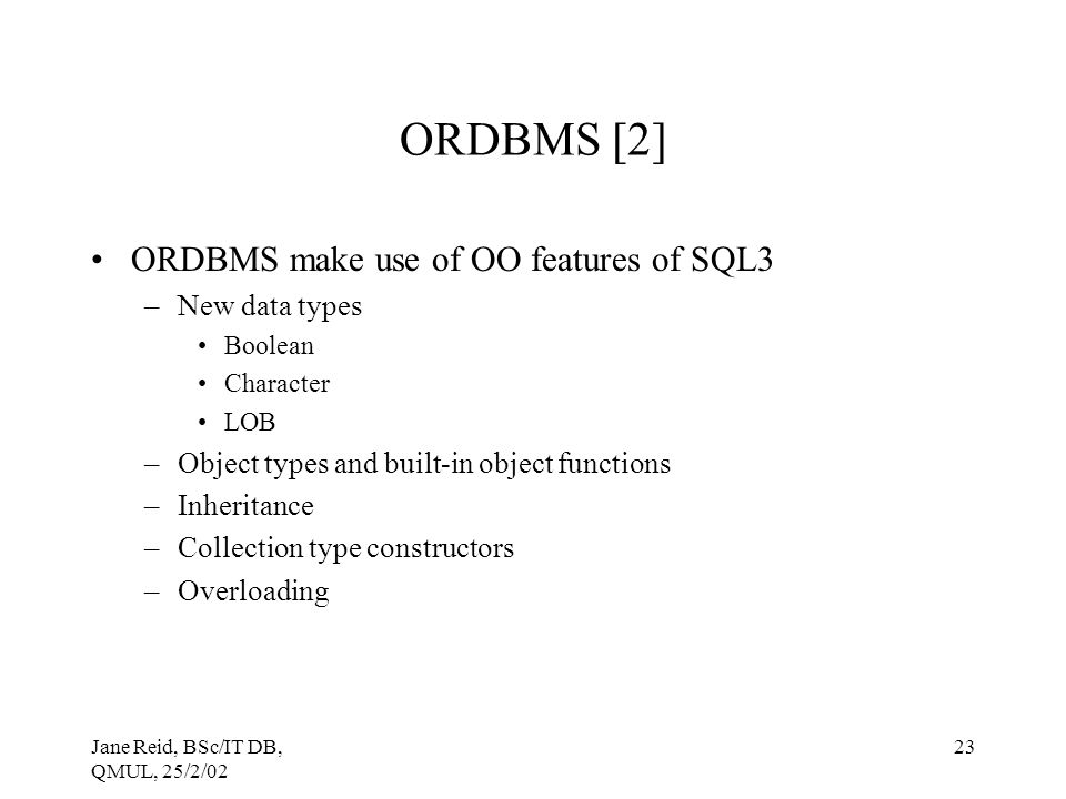 Jane Reid, BSc/IT DB, QMUL, 25/2/02 23 ORDBMS [2] ORDBMS make use of OO features of SQL3 –New data types Boolean Character LOB –Object types and built-in object functions –Inheritance –Collection type constructors –Overloading