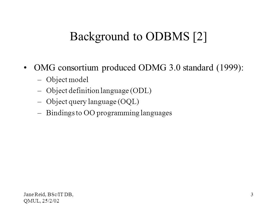 Jane Reid, BSc/IT DB, QMUL, 25/2/02 3 Background to ODBMS [2] OMG consortium produced ODMG 3.0 standard (1999): –Object model –Object definition language (ODL) –Object query language (OQL) –Bindings to OO programming languages