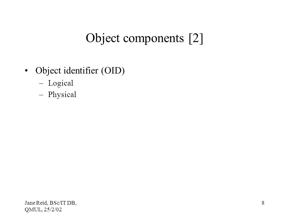 Jane Reid, BSc/IT DB, QMUL, 25/2/02 8 Object components [2] Object identifier (OID) –Logical –Physical
