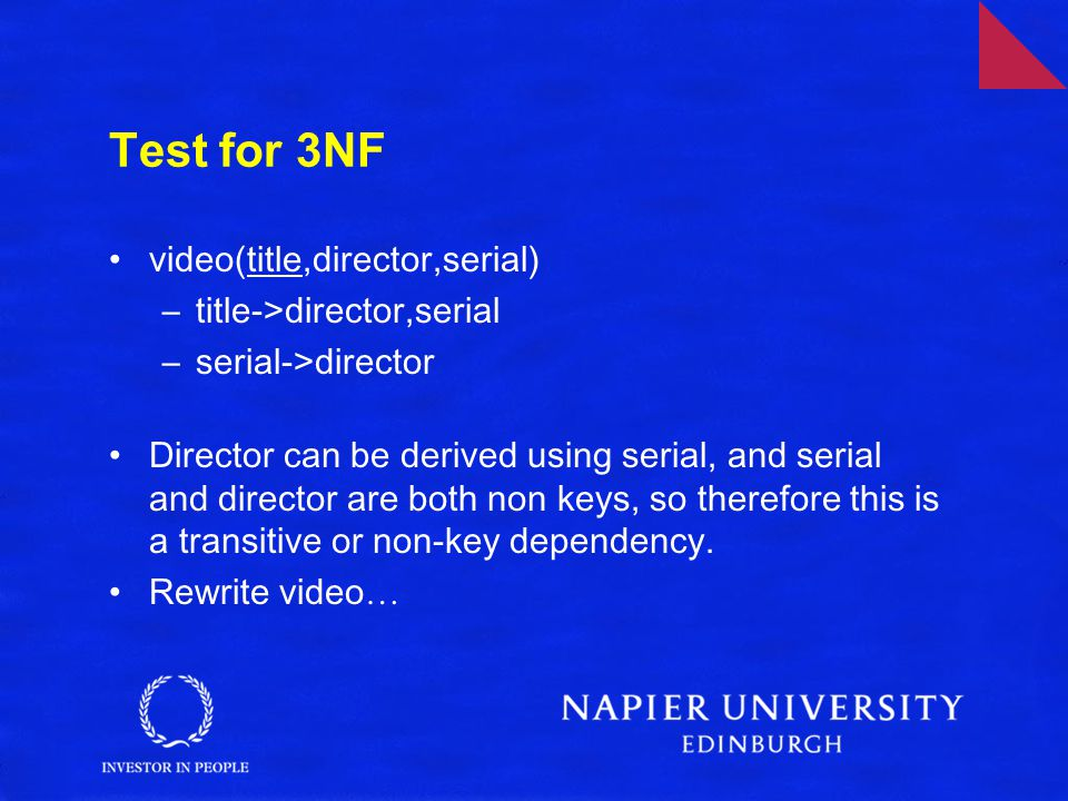 Test for 3NF video(title,director,serial) –title->director,serial –serial->director Director can be derived using serial, and serial and director are both non keys, so therefore this is a transitive or non-key dependency.