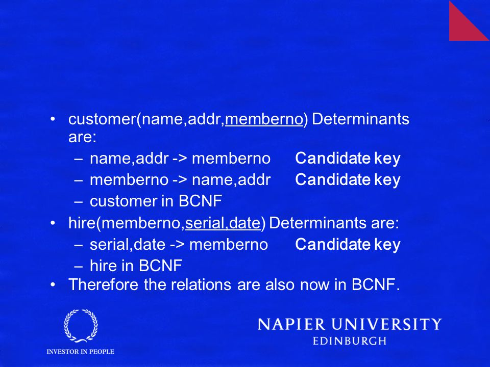 customer(name,addr,memberno) Determinants are: –name,addr -> memberno Candidate key –memberno -> name,addr Candidate key –customer in BCNF hire(memberno,serial,date) Determinants are: –serial,date -> memberno Candidate key –hire in BCNF Therefore the relations are also now in BCNF.