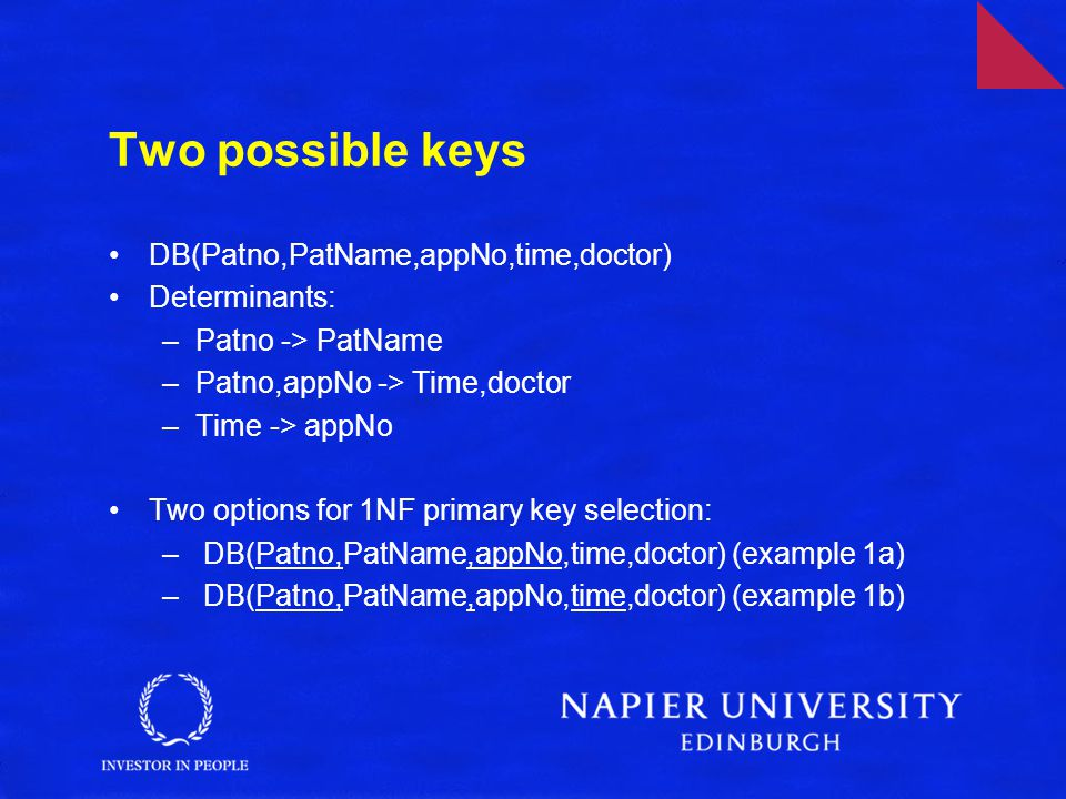 Two possible keys DB(Patno,PatName,appNo,time,doctor) Determinants: –Patno -> PatName –Patno,appNo -> Time,doctor –Time -> appNo Two options for 1NF primary key selection: – DB(Patno,PatName,appNo,time,doctor) (example 1a) – DB(Patno,PatName,appNo,time,doctor) (example 1b)