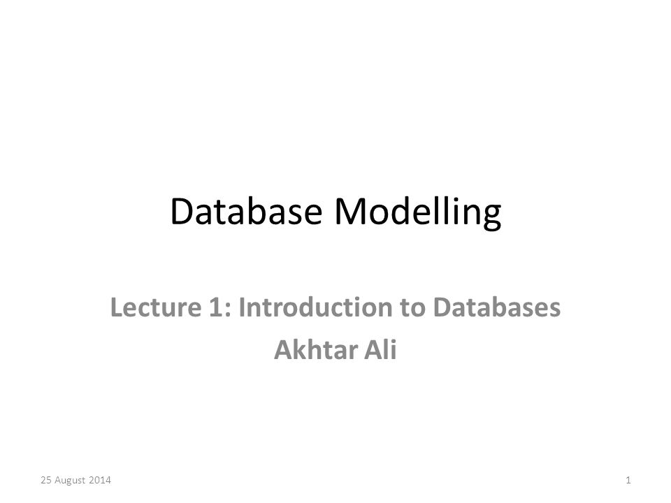Database Modelling Lecture 1: Introduction to Databases Akhtar Ali 25 August 20141