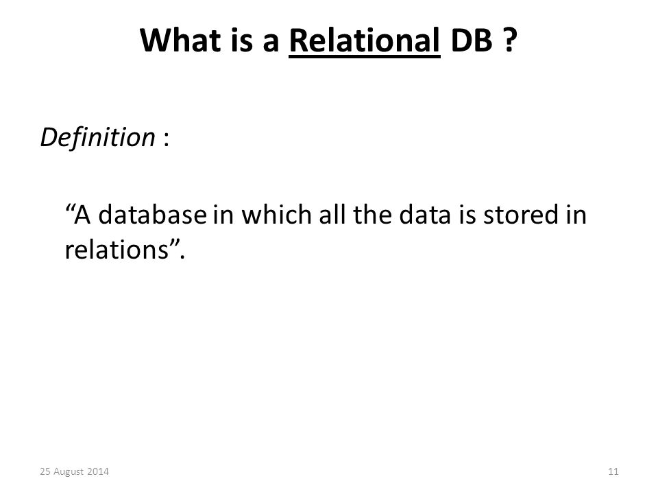 What is a Relational DB . Definition : A database in which all the data is stored in relations .