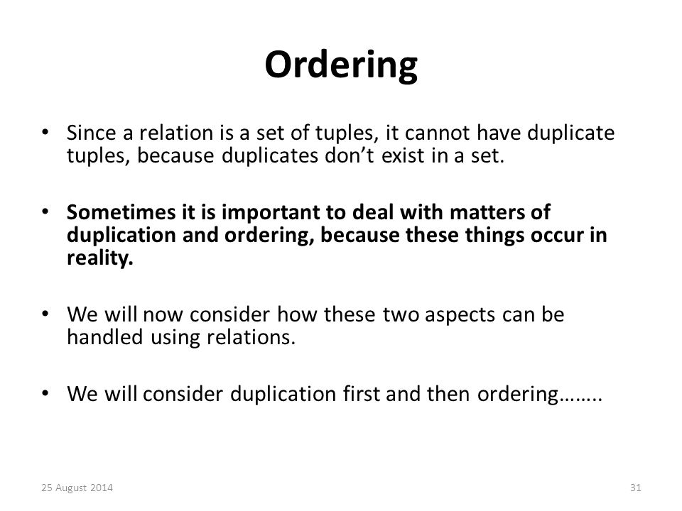 Ordering Since a relation is a set of tuples, it cannot have duplicate tuples, because duplicates don't exist in a set.