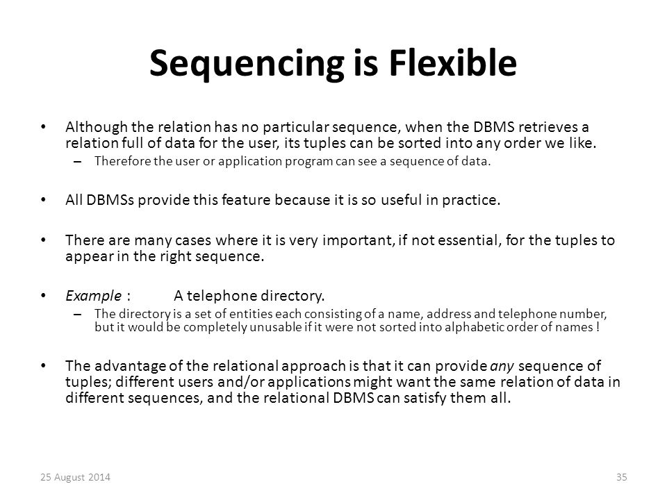 Sequencing is Flexible Although the relation has no particular sequence, when the DBMS retrieves a relation full of data for the user, its tuples can be sorted into any order we like.