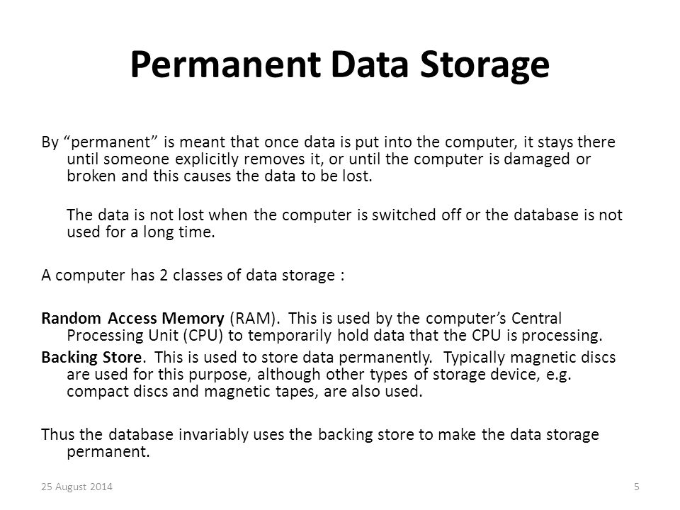 Other Memory Types In future, as RAM becomes ever cheaper, it may be used to store databases, but it will need to use backing store to keep the data permanently as the RAM can not when the computer is switched off.