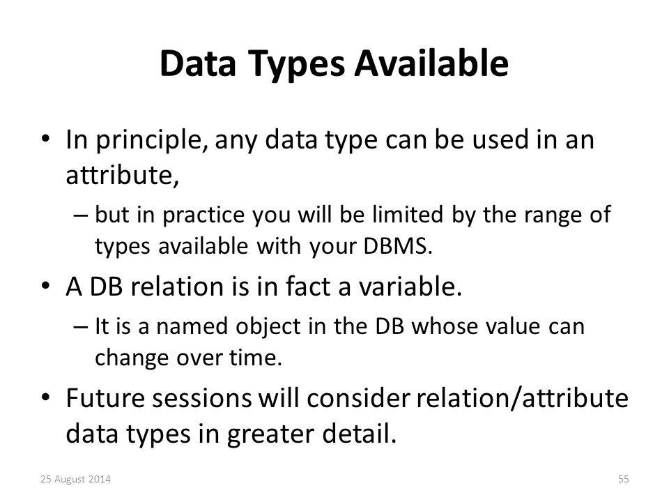 Data Types Available In principle, any data type can be used in an attribute, – but in practice you will be limited by the range of types available with your DBMS.