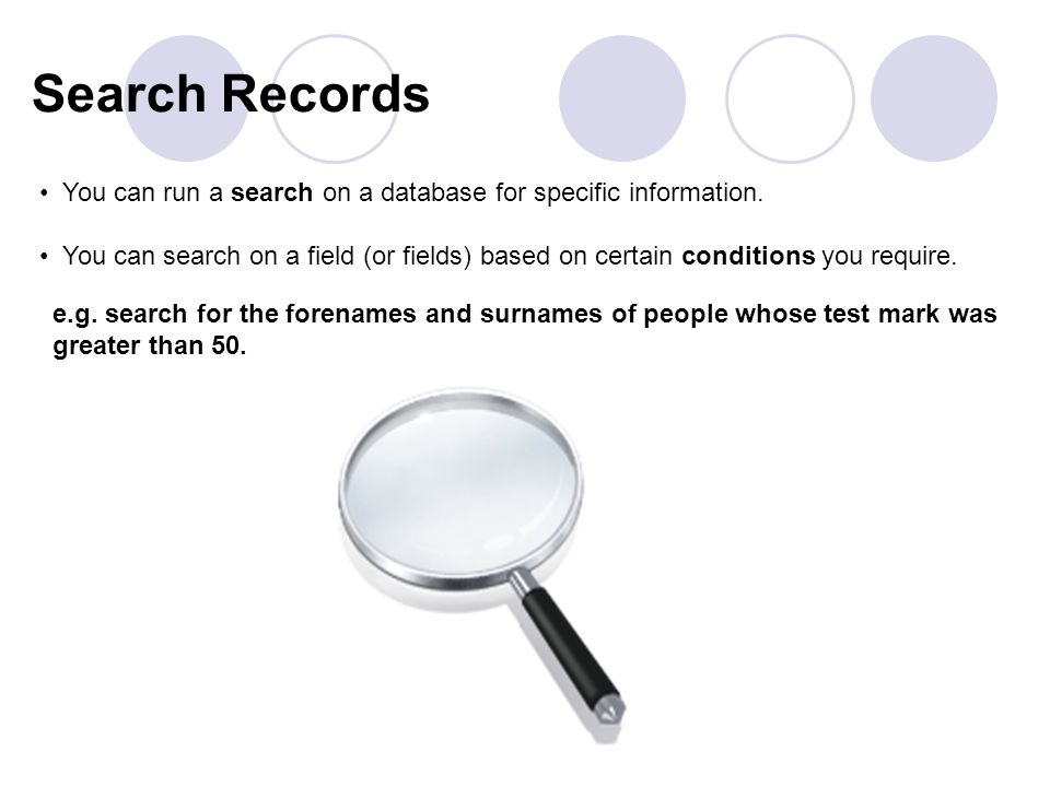 e.g. search for the forenames and surnames of people whose test mark was greater than 50. You can run a search on a database for specific information.
