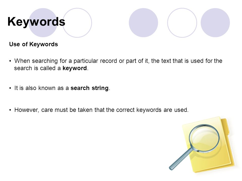 Use of Keywords When searching for a particular record or part of it, the text that is used for the search is called a keyword.