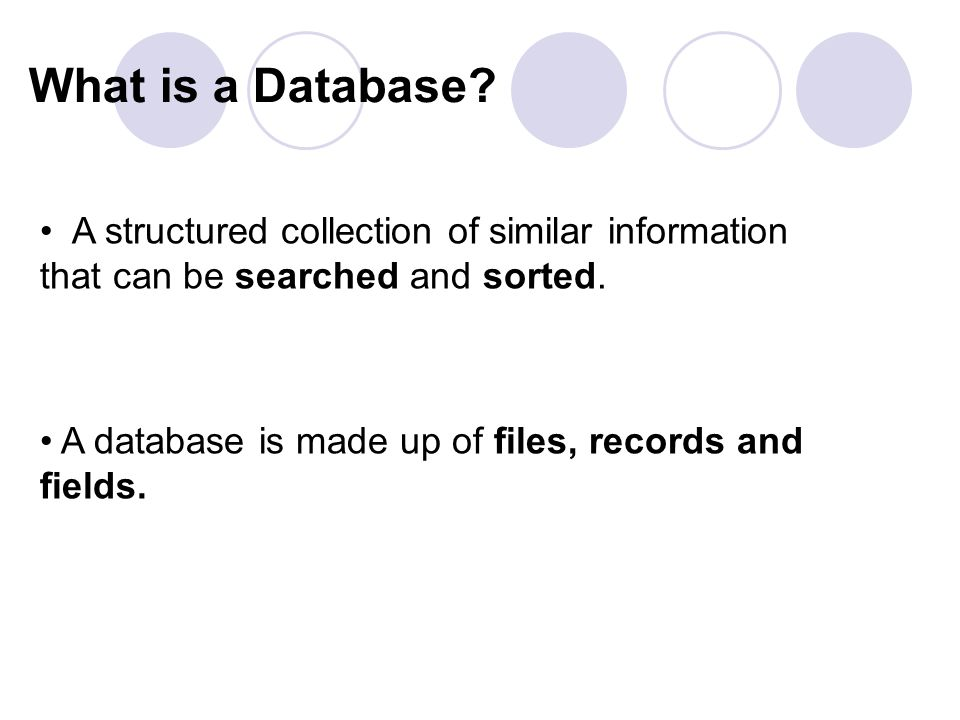 What is a Database. A database is made up of files, records and fields.
