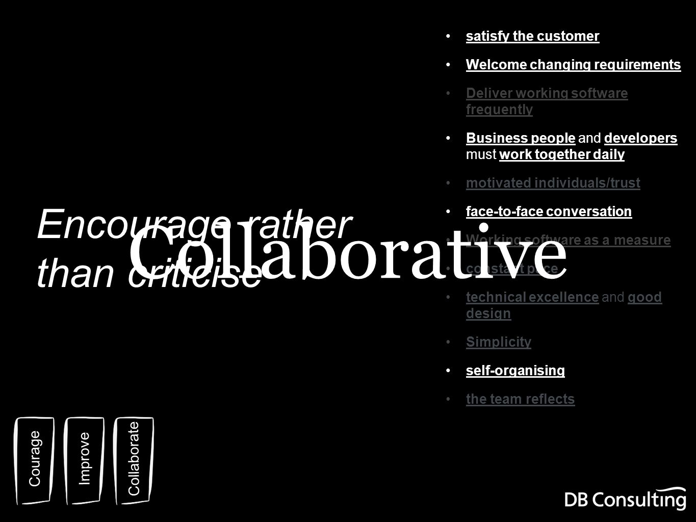 Courage Improve Collaborate satisfy the customer Welcome changing requirements Deliver working software frequently Business people and developers must work together daily motivated individuals/trust face-to-face conversation Working software as a measure constant pace technical excellence and good design Simplicity self-organising the team reflects Collaborative Encourage rather than criticise