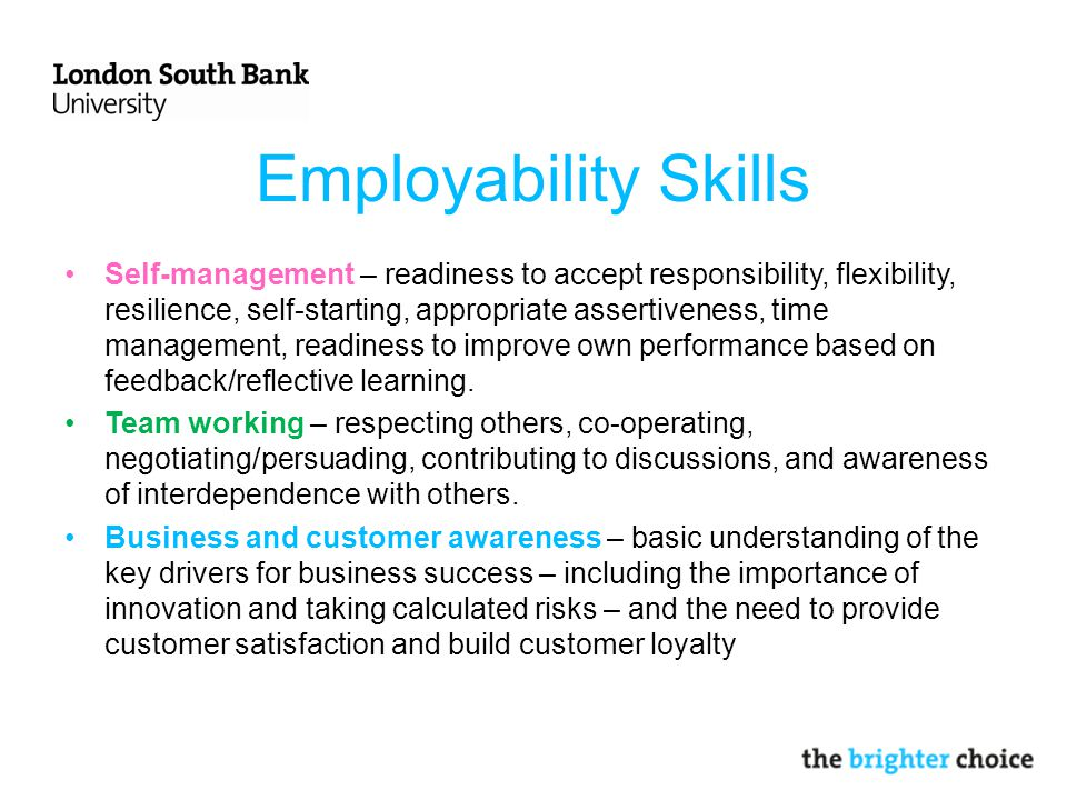 Employability Skills Self-management – readiness to accept responsibility, flexibility, resilience, self-starting, appropriate assertiveness, time management, readiness to improve own performance based on feedback/reflective learning.