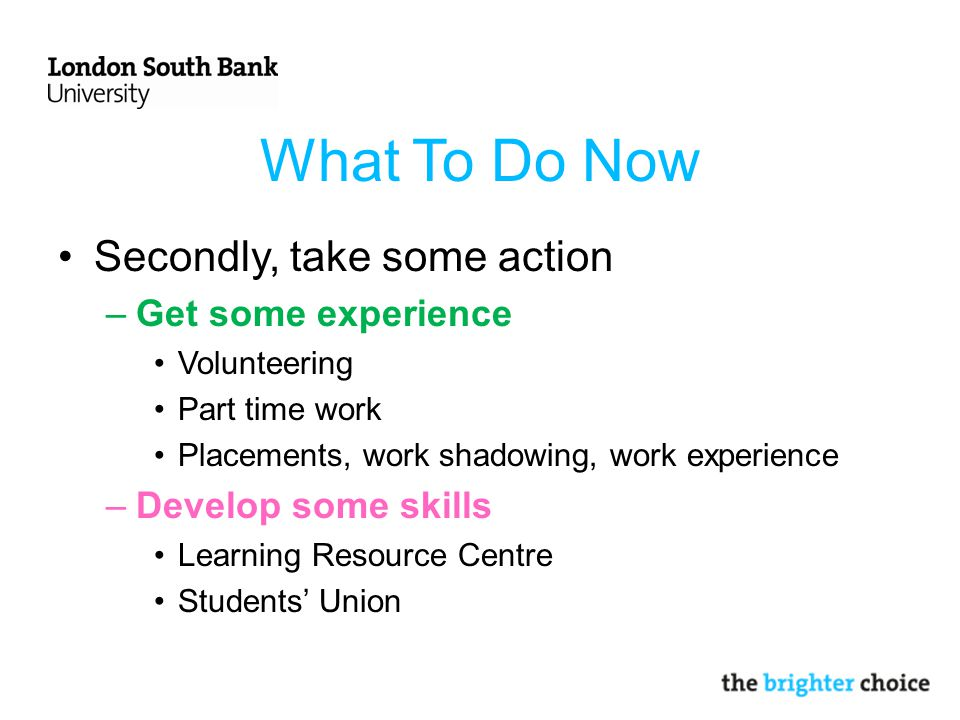 What To Do Now Secondly, take some action –Get some experience Volunteering Part time work Placements, work shadowing, work experience –Develop some skills Learning Resource Centre Students' Union