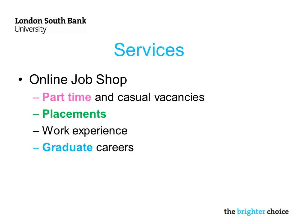 Services Online Job Shop –Part time and casual vacancies –Placements –Work experience –Graduate careers