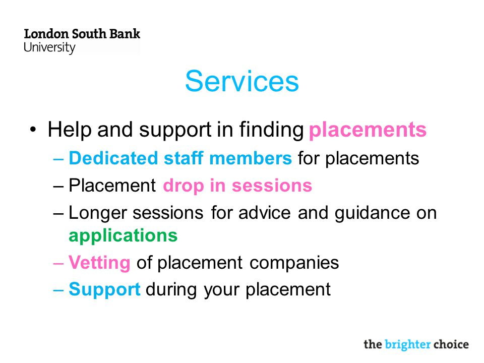 Services Help and support in finding placements –Dedicated staff members for placements –Placement drop in sessions –Longer sessions for advice and guidance on applications –Vetting of placement companies –Support during your placement