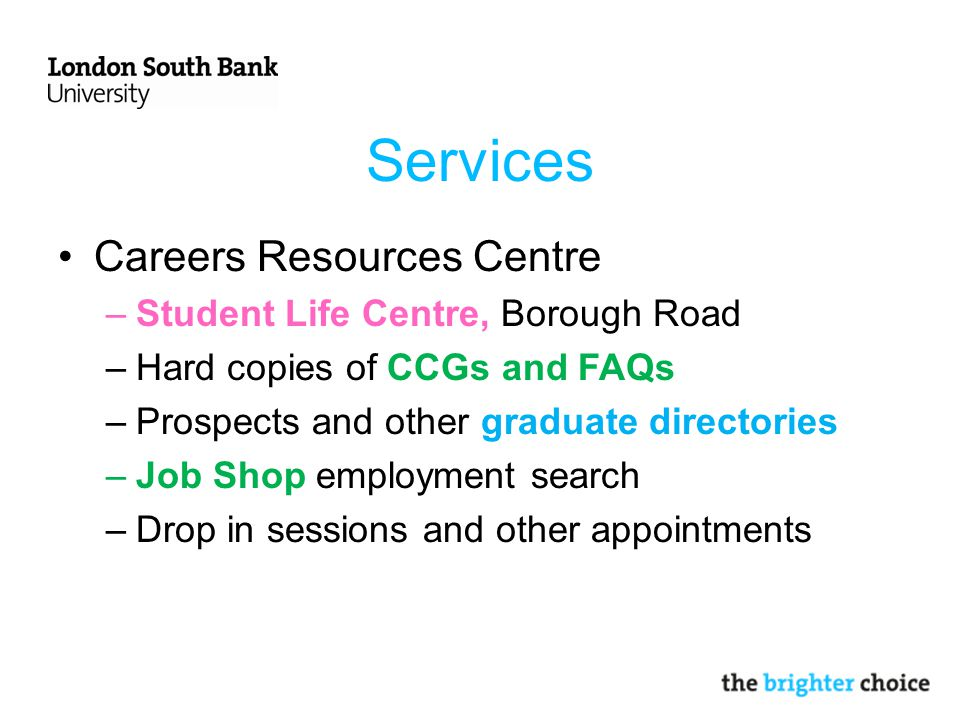 Services Careers Resources Centre –Student Life Centre, Borough Road –Hard copies of CCGs and FAQs –Prospects and other graduate directories –Job Shop employment search –Drop in sessions and other appointments