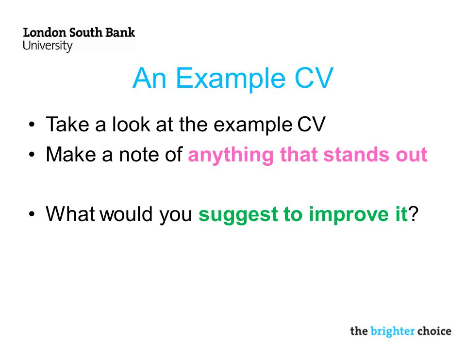 An Example CV Take a look at the example CV Make a note of anything that stands out What would you suggest to improve it
