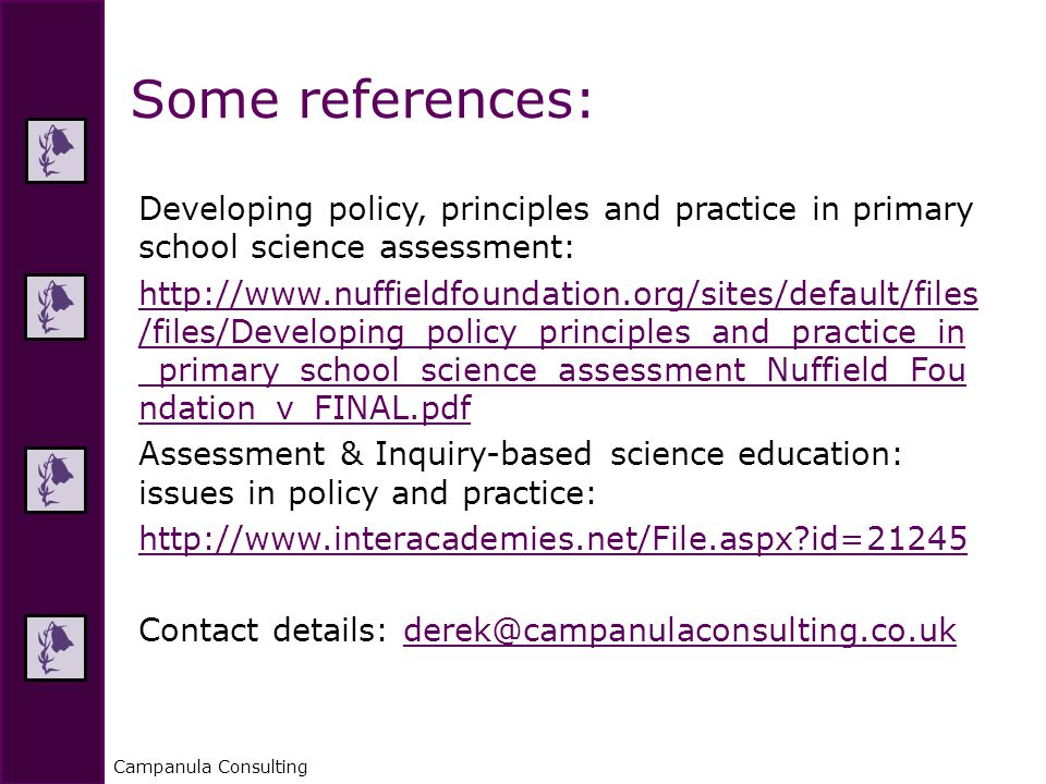 Campanula Consulting Developing policy, principles and practice in primary school science assessment: http://www.nuffieldfoundation.org/sites/default/files /files/Developing_policy_principles_and_practice_in _primary_school_science_assessment_Nuffield_Fou ndation_v_FINAL.pdf Assessment & Inquiry-based science education: issues in policy and practice: http://www.interacademies.net/File.aspx?id=21245 Contact details: derek@campanulaconsulting.co.ukderek@campanulaconsulting.co.uk Some references: