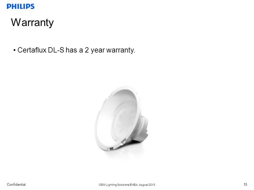 Confidential OEM Lighting Solutions EMEA, August 2013 Warranty 15 Certaflux DL-S has a 2 year warranty.