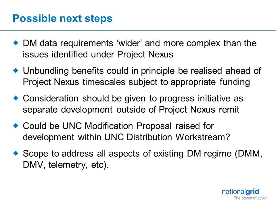 Possible next steps  DM data requirements 'wider' and more complex than the issues identified under Project Nexus  Unbundling benefits could in prin