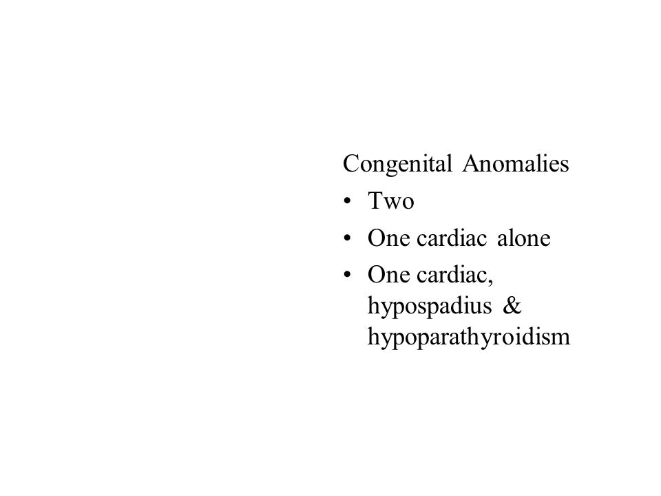 Congenital Anomalies Two One cardiac alone One cardiac, hypospadius & hypoparathyroidism