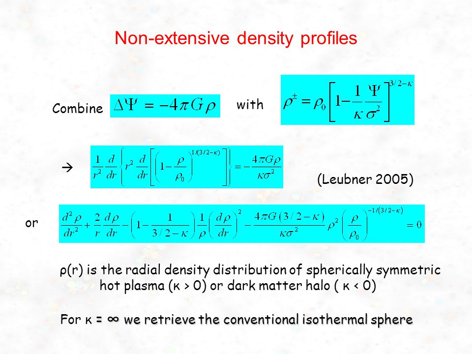 Non-extensive density profiles Combine ρ(r) is the radial density distribution of spherically symmetric hot plasma (κ > 0) or dark matter halo ( κ < 0) = ∞ we retrieve the conventional isothermal sphere For κ = ∞ we retrieve the conventional isothermal sphere (Leubner 2005) with  or