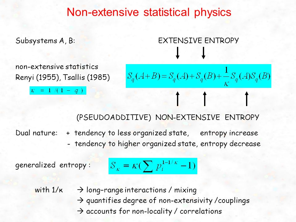 Non-extensive statistical physics Subsystems A, B: EXTENSIVE ENTROPY non-extensive statistics Renyi (1955), Tsallis (1985) (PSEUDOADDITIVE) NON-EXTENSIVE ENTROPY Dual nature: + tendency to less organized state, entropy increase - tendency to higher organized state, entropy decrease generalized entropy : with 1/κ  long–range interactions / mixing  quantifies degree of non-extensivity /couplings  accounts for non-locality / correlations