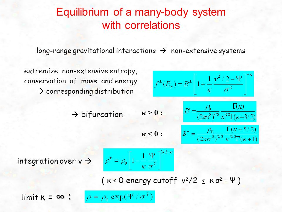 Equilibrium of a many-body system with correlations long-range gravitational interactions  non-extensive systems extremize non-extensive entropy, conservation of mass and energy  corresponding distribution ( κ < 0 energy cutoff v 2 /2 ≤ κ σ 2 – Ψ ) integration over v  ∞ : limit κ = ∞ :  bifurcation κ > 0 : κ < 0 :