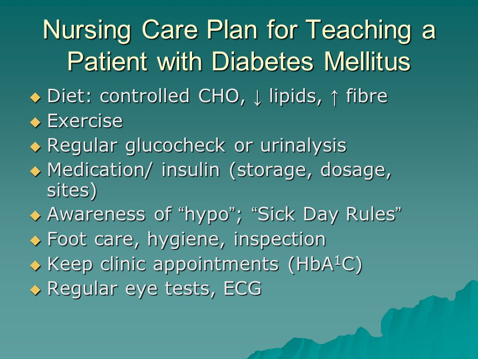 Nursing Care Plan for Teaching a Patient with Diabetes Mellitus  Diet: controlled CHO, ↓ lipids, ↑ fibre  Exercise  Regular glucocheck or urinalysi