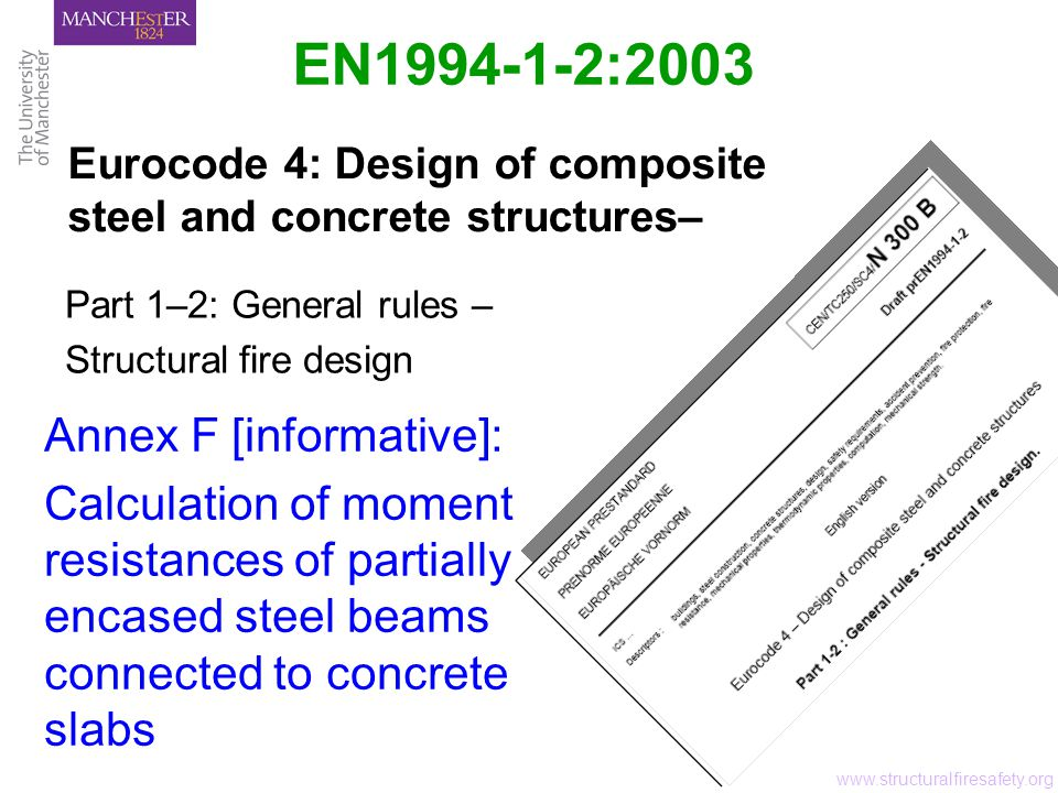 Content Design Procedures Annex A Stress-strain relationships for structural steel Basis of Design Basic requirements Actions Material design values Verification methods Simple Models General aspects Thermal response Mechanical response Validation Tabulated data Partially encased beams Composite columns Material Properties Mechanical & thermal properties Structural steel Concrete Reinforcing steel General Advanced Models Constructional Details Composite beams Composite columns Connections www.structuralfiresafety.org Annex B Stress-strain relationships for siliceous concrete Annex C Stress-strain relationships for concrete adapted to natural fires Unprotected / protected composite slabs Composite beams Composite columns Annex E Moment resistance of unprotected beams Annex D Fire resistance of unprotected slabs Annex F Moment resistance of partially encased beams Annex G Simple models for partially encased columns Annex H Simple models for concrete filled columns Annex I Planning & evaluation of experimental models