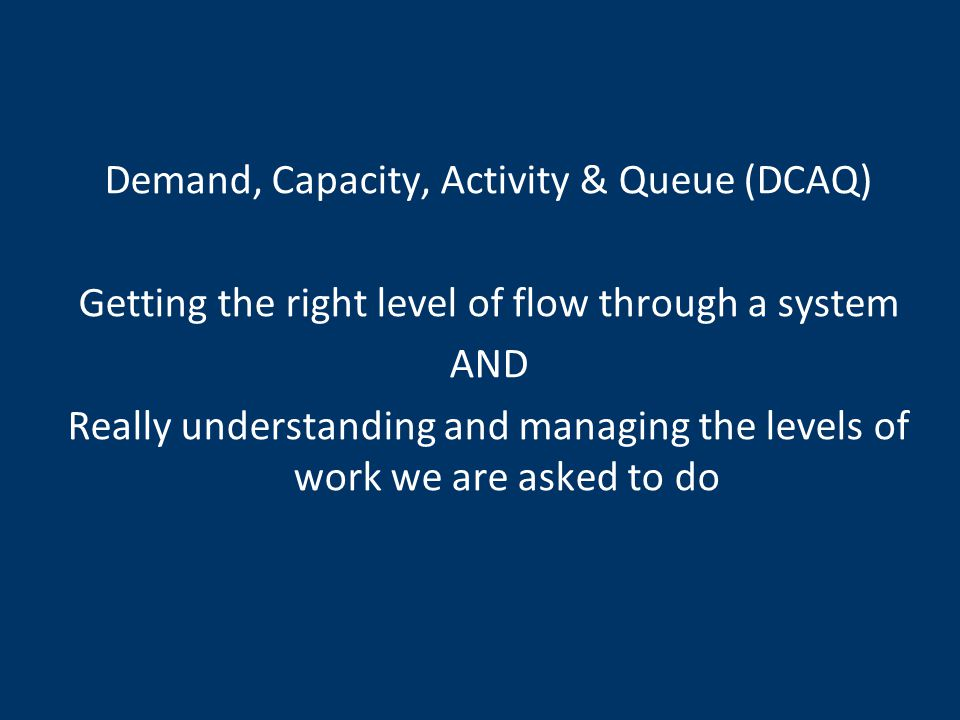 Demand, Capacity, Activity & Queue (DCAQ) Getting the right level of flow through a system AND Really understanding and managing the levels of work we