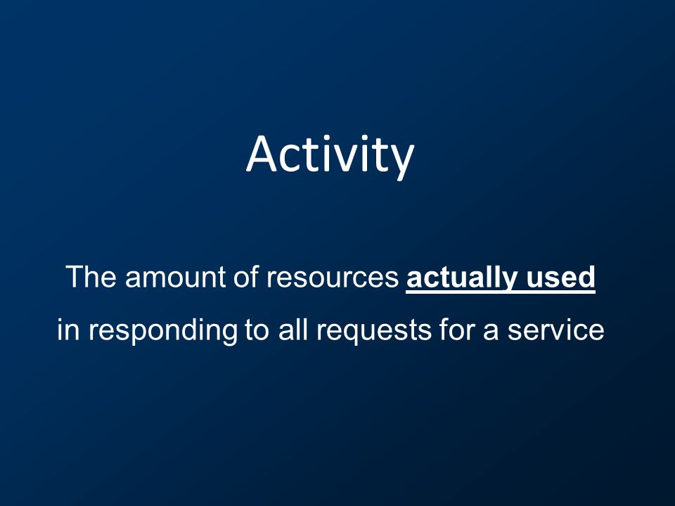 Activity The amount of resources actually used in responding to all requests for a service