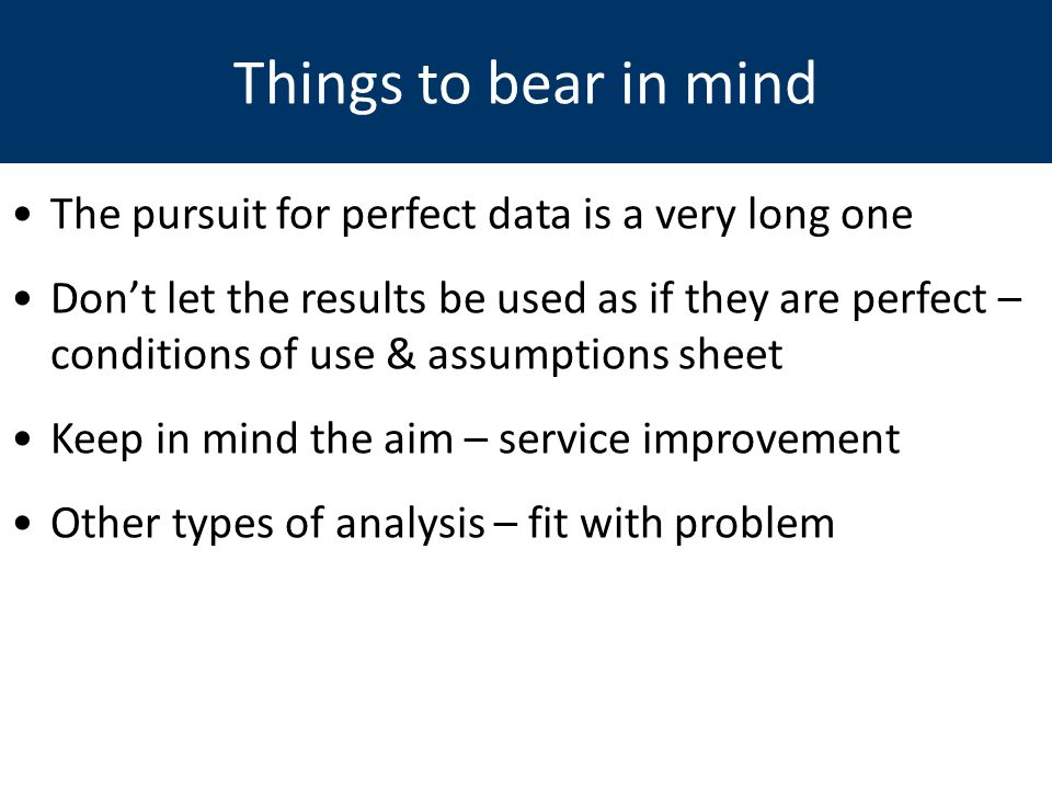 Things to bear in mind The pursuit for perfect data is a very long one Don't let the results be used as if they are perfect – conditions of use & assu