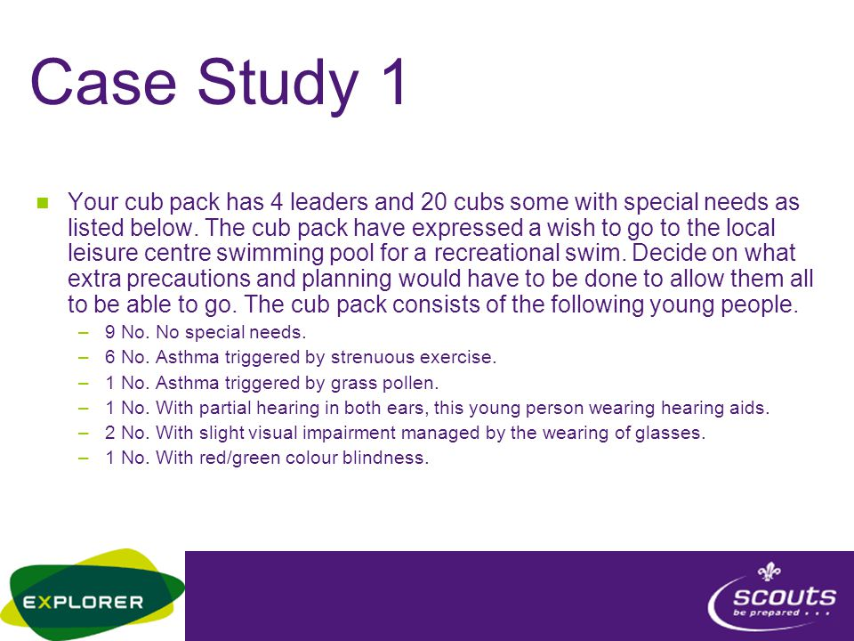 Case Study 1 Your cub pack has 4 leaders and 20 cubs some with special needs as listed below. The cub pack have expressed a wish to go to the local le