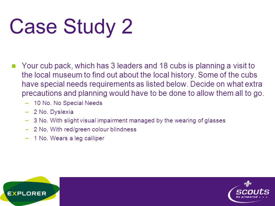 Case Study 2 Your cub pack, which has 3 leaders and 18 cubs is planning a visit to the local museum to find out about the local history. Some of the c