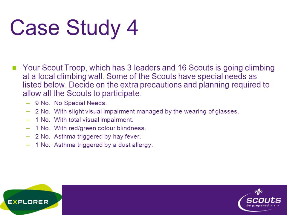 Case Study 4 Your Scout Troop, which has 3 leaders and 16 Scouts is going climbing at a local climbing wall. Some of the Scouts have special needs as