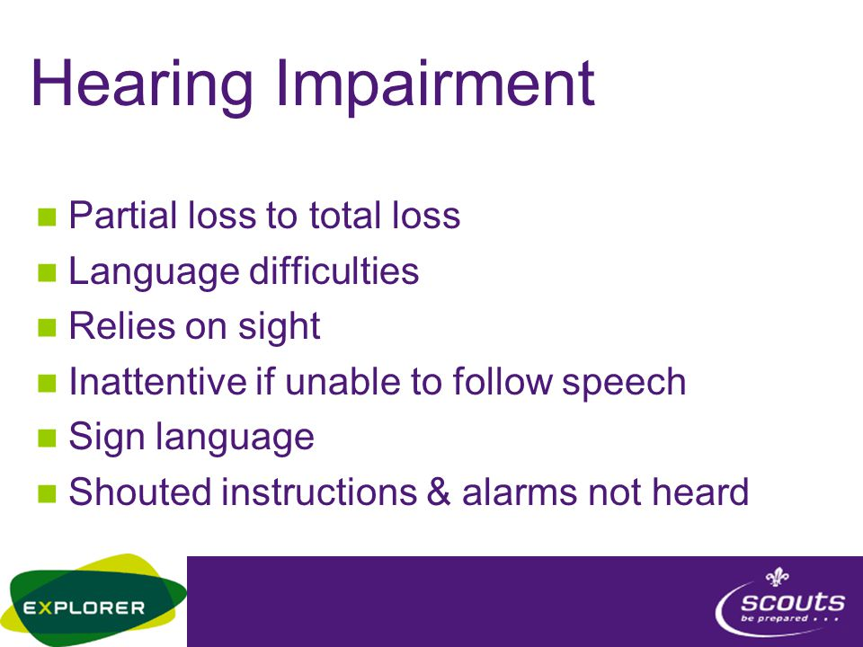 Hearing Impairment Partial loss to total loss Language difficulties Relies on sight Inattentive if unable to follow speech Sign language Shouted instr