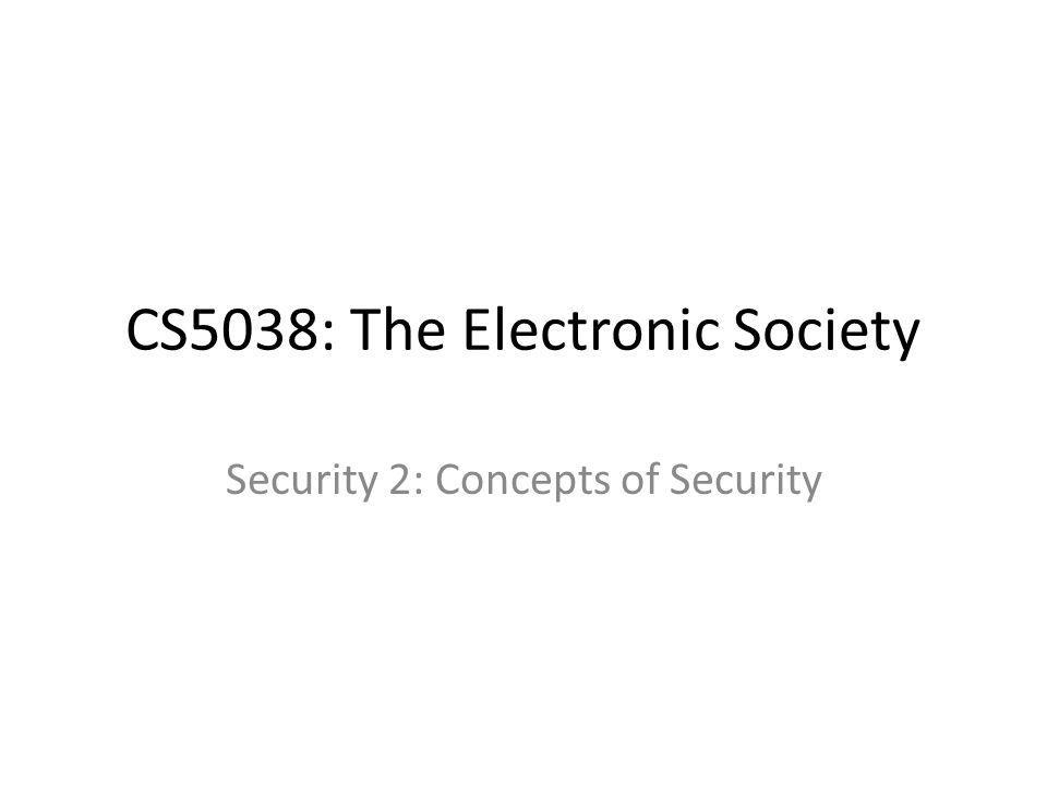 CS5038: The Electronic Society Security 2: Concepts of Security