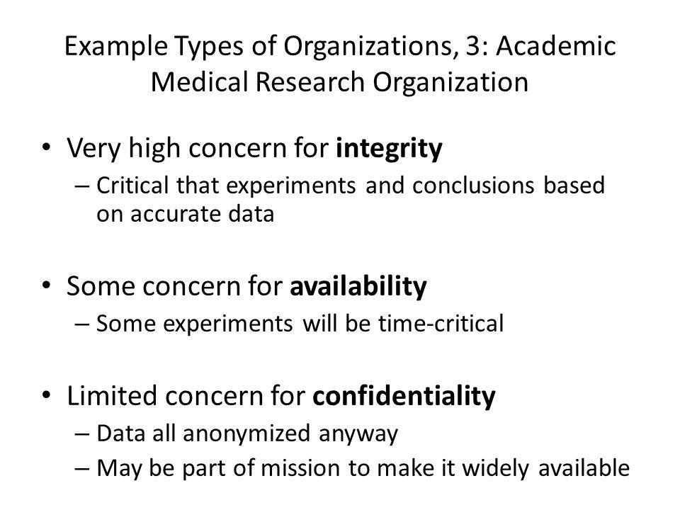 Example Types of Organizations, 3: Academic Medical Research Organization Very high concern for integrity – Critical that experiments and conclusions based on accurate data Some concern for availability – Some experiments will be time-critical Limited concern for confidentiality – Data all anonymized anyway – May be part of mission to make it widely available
