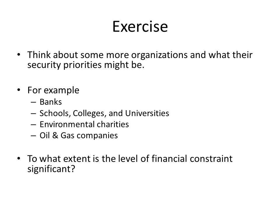 Exercise Think about some more organizations and what their security priorities might be.