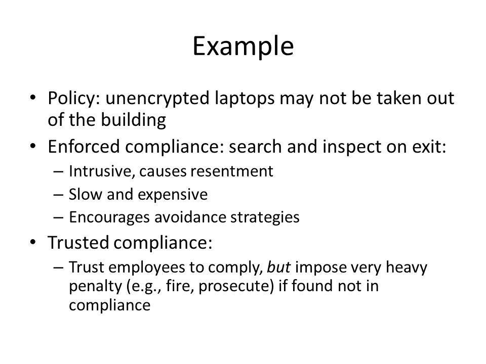 Example Policy: unencrypted laptops may not be taken out of the building Enforced compliance: search and inspect on exit: – Intrusive, causes resentment – Slow and expensive – Encourages avoidance strategies Trusted compliance: – Trust employees to comply, but impose very heavy penalty (e.g., fire, prosecute) if found not in compliance
