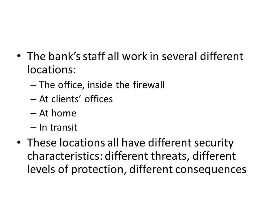 The bank's staff all work in several different locations: – The office, inside the firewall – At clients' offices – At home – In transit These locations all have different security characteristics: different threats, different levels of protection, different consequences