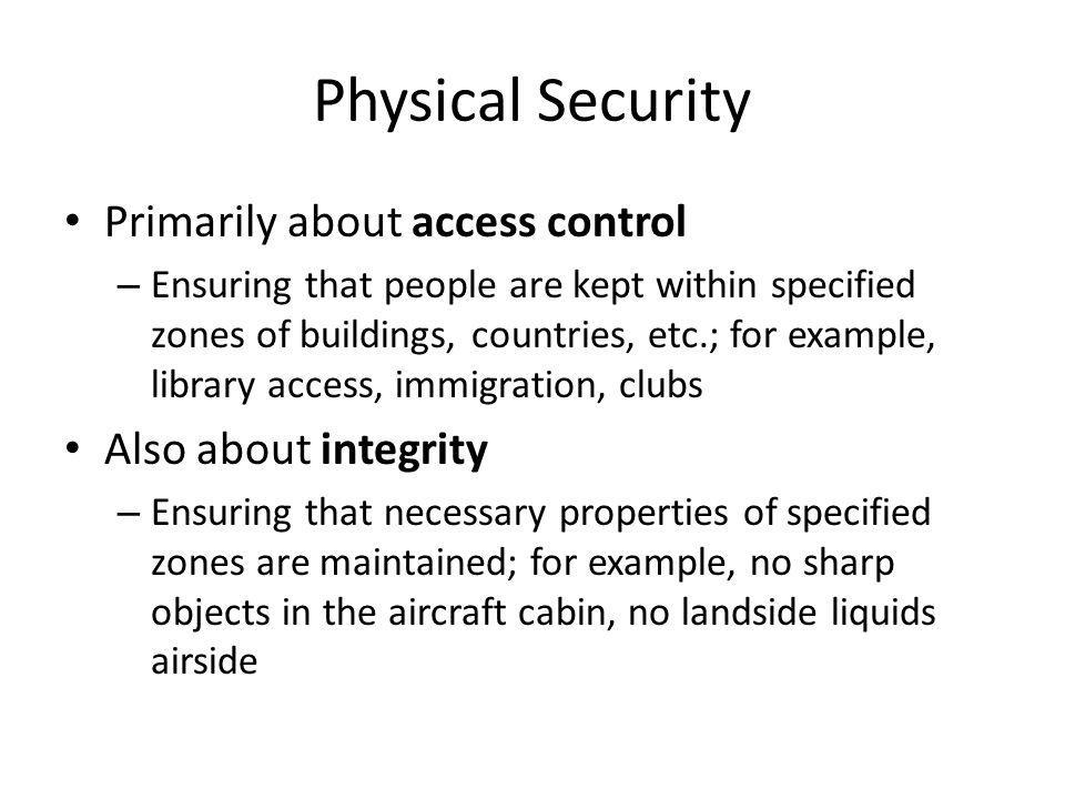 Physical Security Primarily about access control – Ensuring that people are kept within specified zones of buildings, countries, etc.; for example, library access, immigration, clubs Also about integrity – Ensuring that necessary properties of specified zones are maintained; for example, no sharp objects in the aircraft cabin, no landside liquids airside