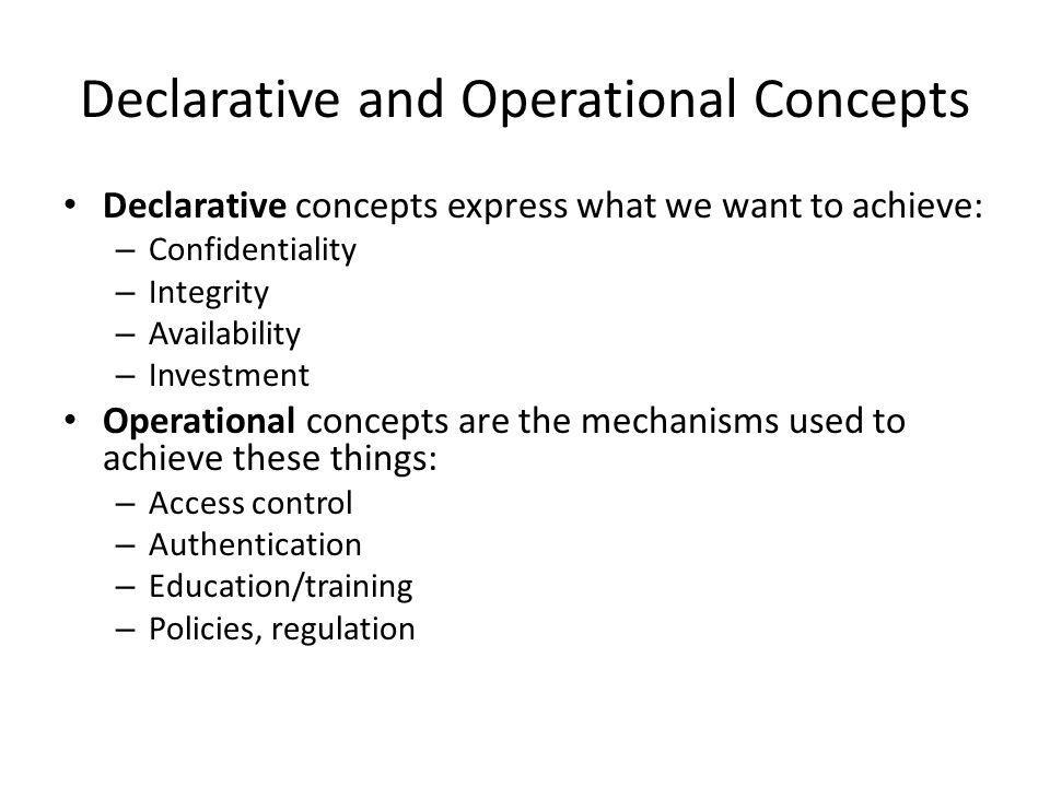 Declarative and Operational Concepts Declarative concepts express what we want to achieve: – Confidentiality – Integrity – Availability – Investment Operational concepts are the mechanisms used to achieve these things: – Access control – Authentication – Education/training – Policies, regulation