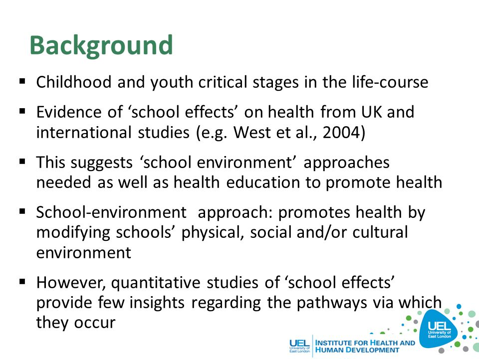 Background  Childhood and youth critical stages in the life-course  Evidence of 'school effects' on health from UK and international studies (e.g. W