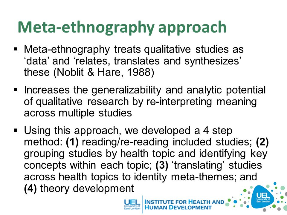 Meta-ethnography approach  Meta-ethnography treats qualitative studies as 'data' and 'relates, translates and synthesizes' these (Noblit & Hare, 1988