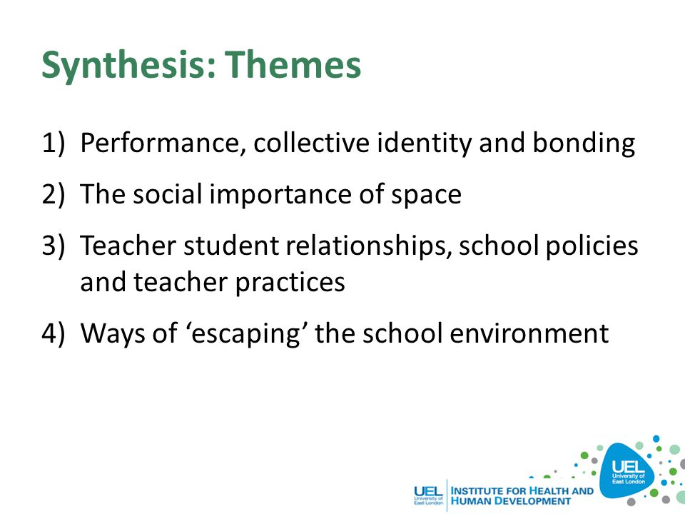 Synthesis: Themes 1)Performance, collective identity and bonding 2)The social importance of space 3)Teacher student relationships, school policies and